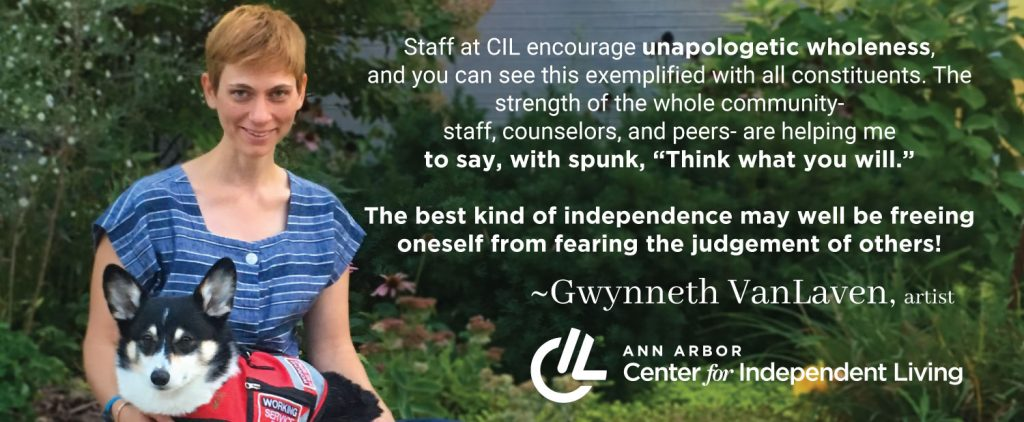 Staff at the Ann Arbor CIL encourage unapologetic wholeness, and you can see this exemplified with all constituents. The strength of the whole community -staff, counselors, and peers- are helping me to say, with spunk, think what you will. The best kind of independence may well be freeing yourself from fearing the judgement of others! Gwnneth VanLaven, artist.
